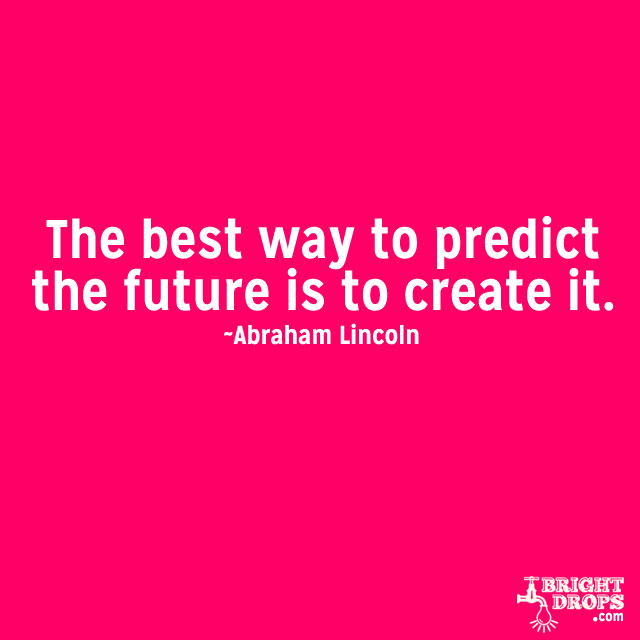 """""""The best way to predict the future is to create it."""" ~Abraham Lincoln"""