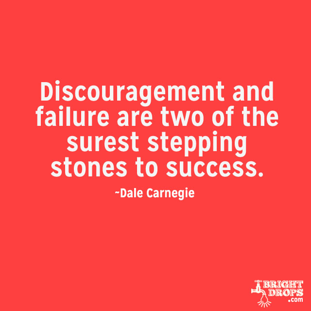 """""""Discouragement and failure are two of the surest stepping stones to success."""" ~Dale Carnegie"""