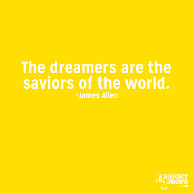 """""""The dreamers are the saviors of the world."""" ~James Allen"""
