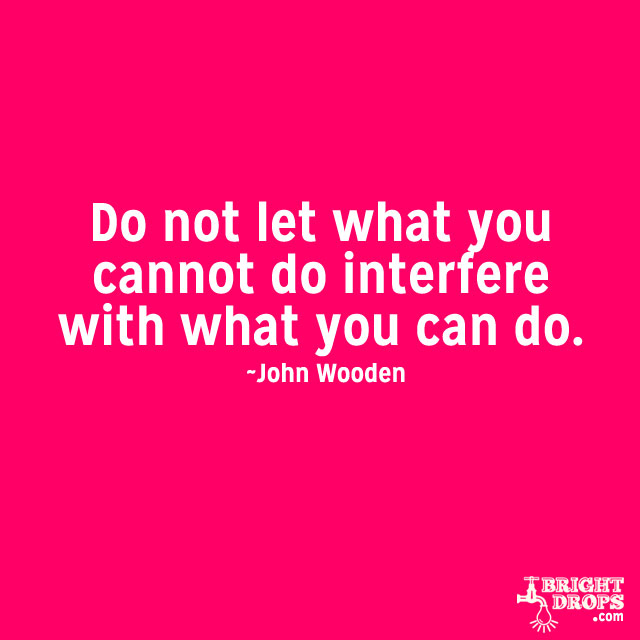 """""""Do not let what you cannot do interfere with what you can do."""" ~John Wooden"""
