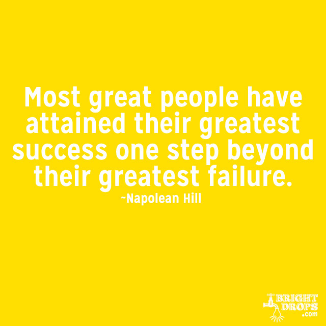 """""""Most great people have attained their greatest success one step beyond their greatest failure."""" ~Napoleon Hill"""