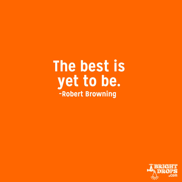 """""""The best is yet to be."""" ~Robert Browning"""