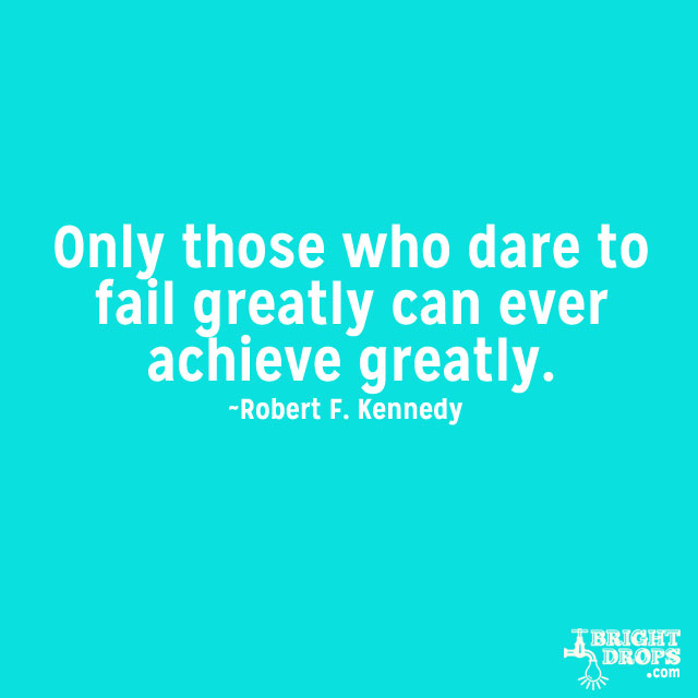 """""""Only those who dare to fail greatly can ever achieve greatly."""" ~Robert F. Kennedy"""
