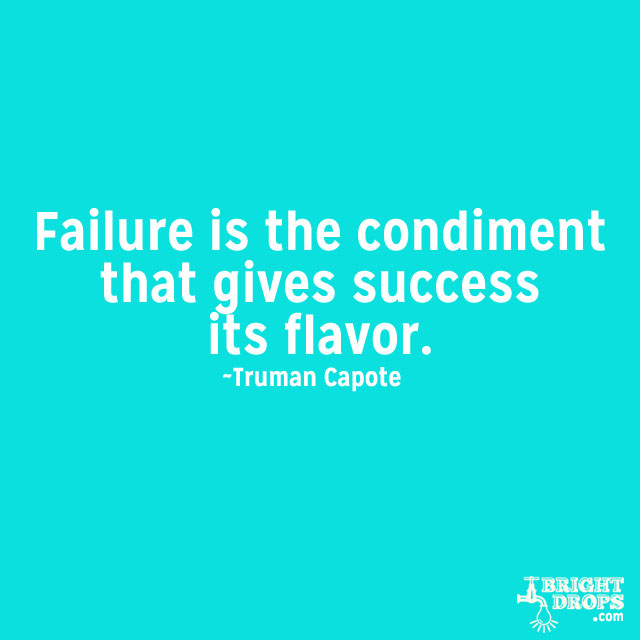 """""""Failure is the condiment that gives success its flavor."""" ~Truman Capote"""