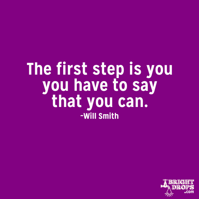 """""""The first step is you have to say that you can"""" ~Will Smith"""