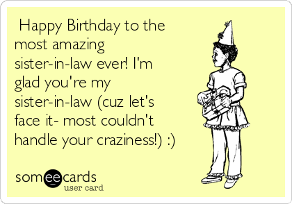 Happy Birthday To The Most Amazing Sister In Law Ever I M Glad You Re My Sister In Law Cuz Let S Face It Most Couldn T Handle Your Craziness Birthday Ecard