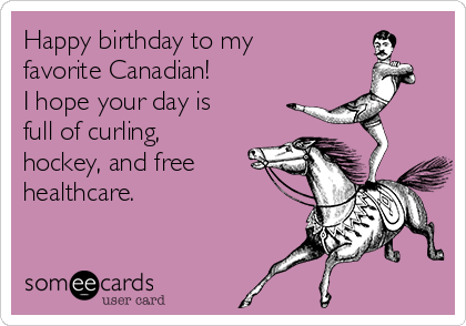 Happy Birthday To My Favorite Canadian I Hope Your Day Is Full Of Curling Hockey And Free Healthcare Birthday Ecard