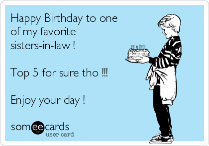 Happy Birthday To One Of My Favorite Sisters In Law Top 5 For Sure Tho Enjoy Your Day Birthday Ecard