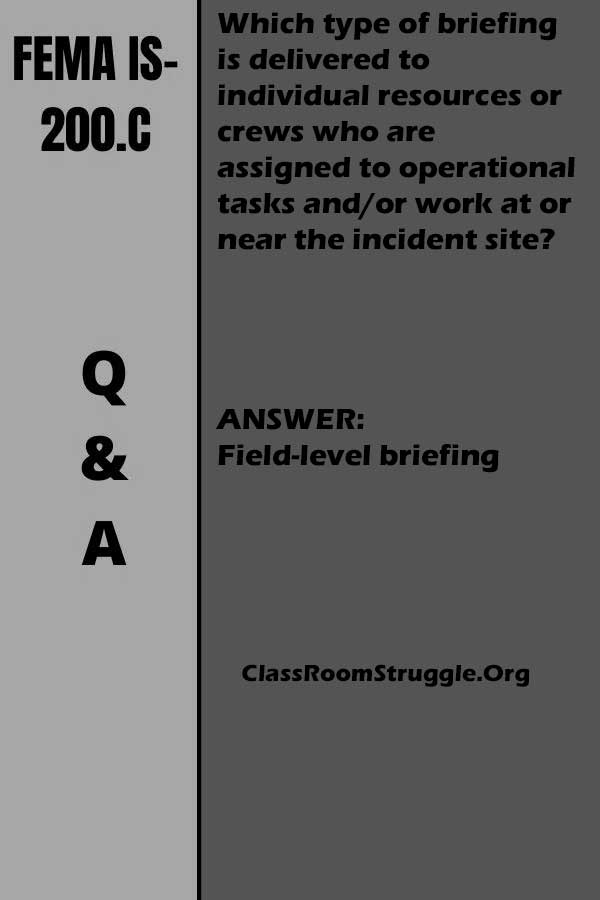 Which type of briefing is delivered to individual resources or crews who are assigned to operational tasks and/or work at or near the incident site? FEMA IS-200