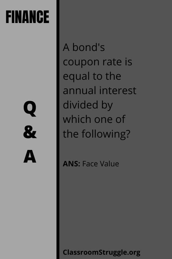 A bond's coupon rate is equal to the annual interest divided by which one of the following