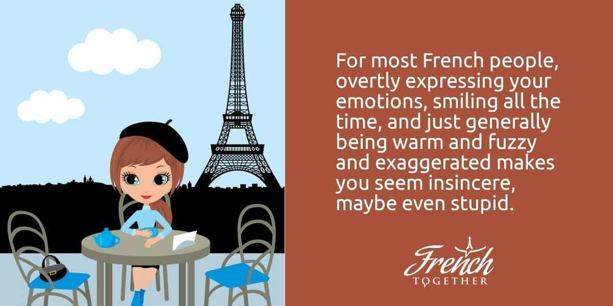For most French people, overtly expressing your emotions, smiling all the time, and just generally being warm and fuzzy and exaggerated makes you seem insincere, maybe even stupid