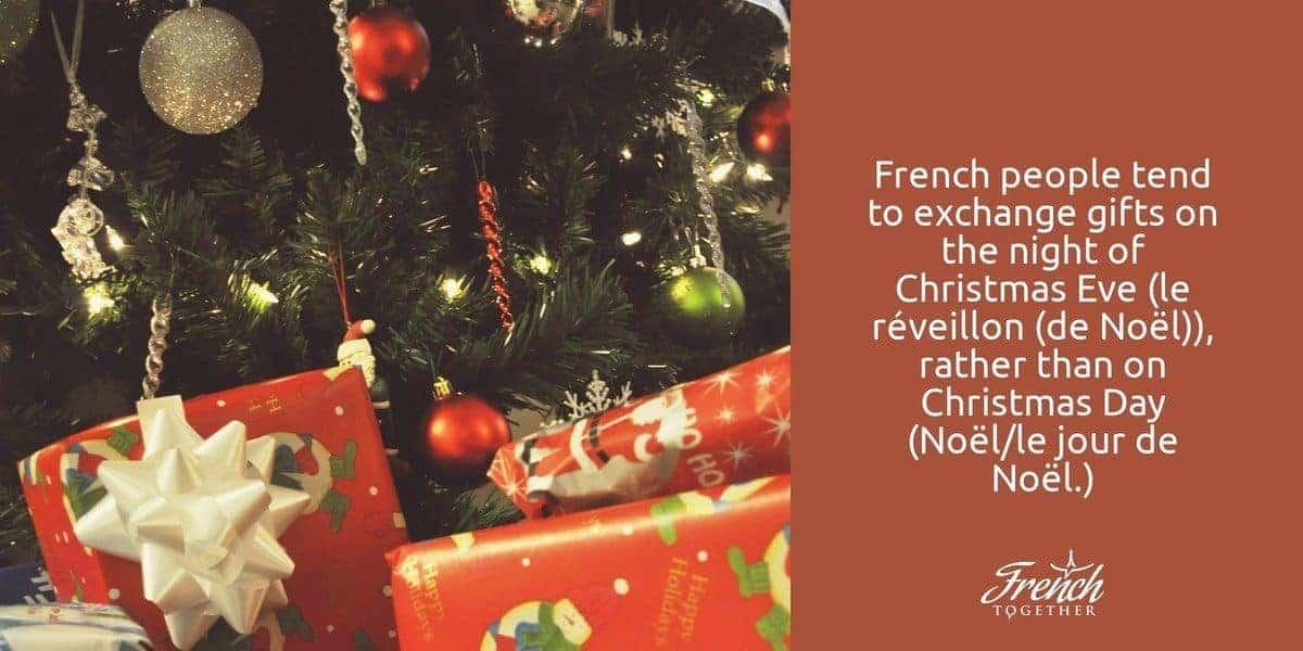 French people tend to exchange gifts on the night of Christmas Eve (le réveillon (de Noël)), rather than on Christmas Day (Noël/le jour de Noël.)