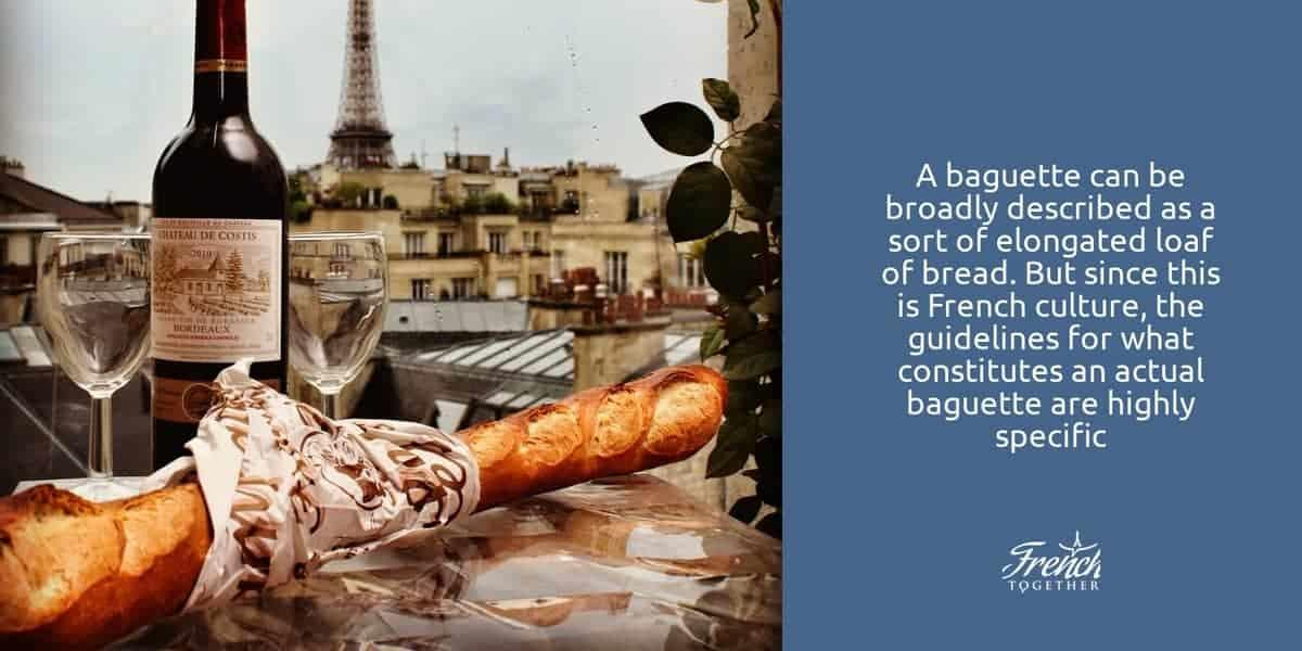 A baguette can be broadly described as a sort of elongated loaf of bread. But since this is French culture, the guidelines for what constitutes an actual baguette are highly specific