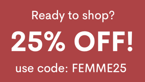 ready to shop? Take 25% off with code FEMME25