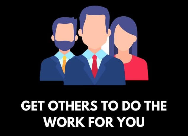Get others to do the work for you
