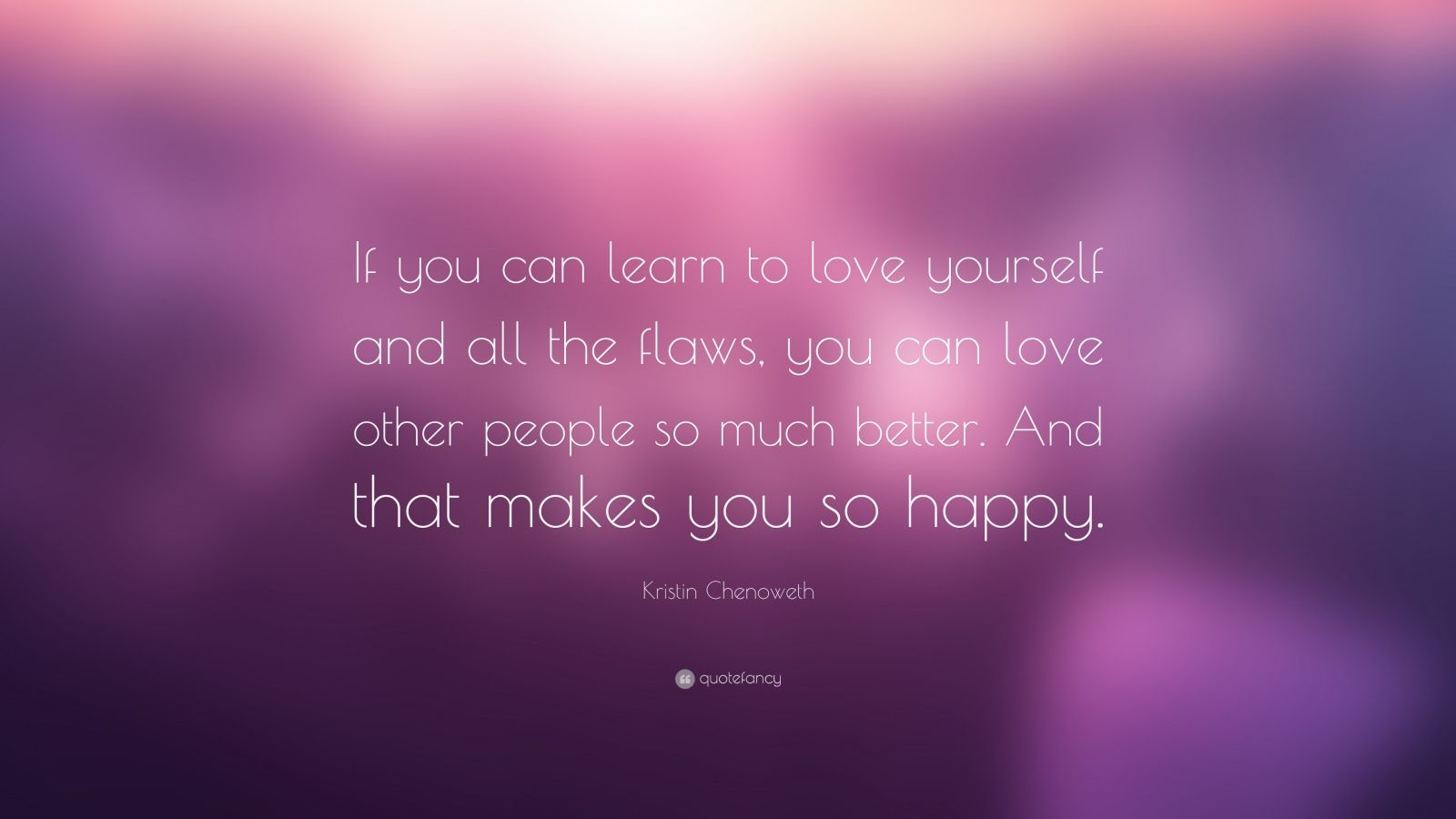 35405 Kristin Chenoweth Quote If you can learn to love yourself and all