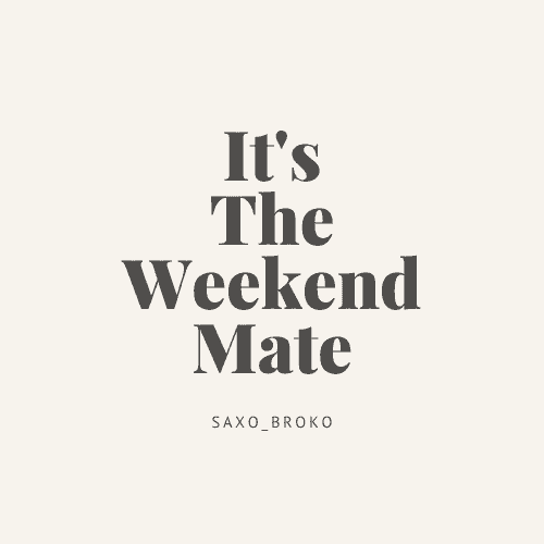 It's the weekend mate