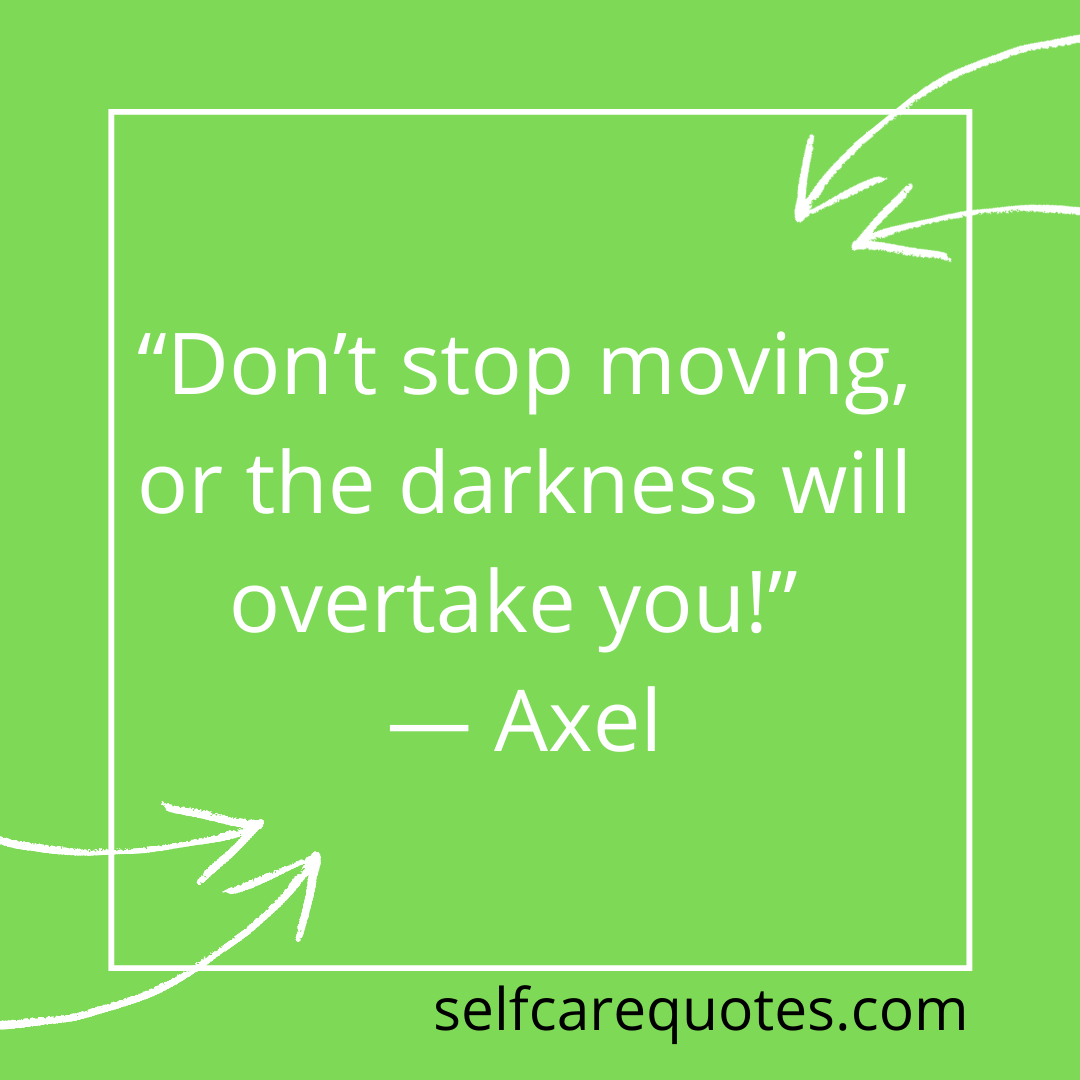 """""""Don't stop moving, or the darkness will overtake you!"""" — Axel"""