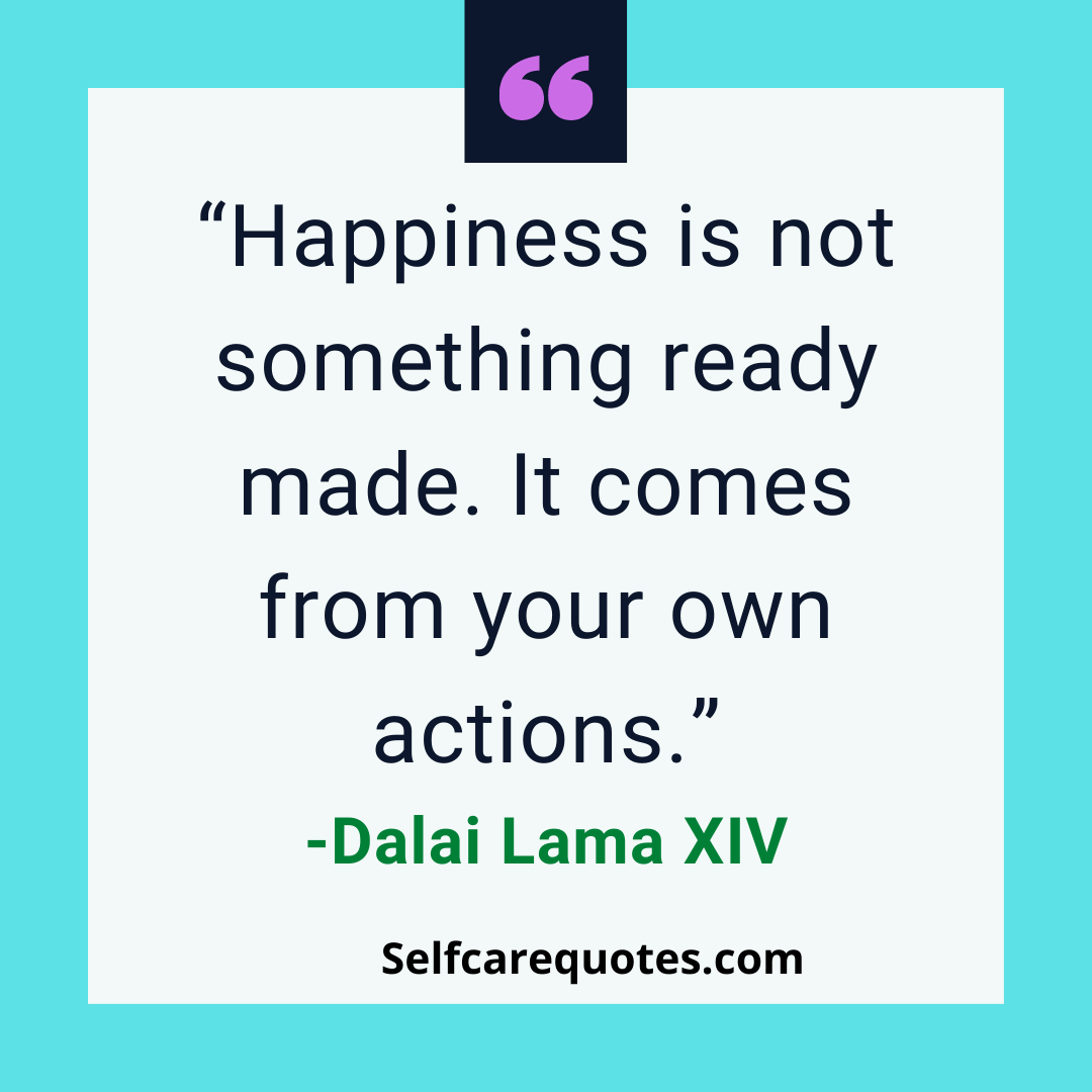 Happiness is not something ready made. It comes from your own actions--Dalai Lama XIV