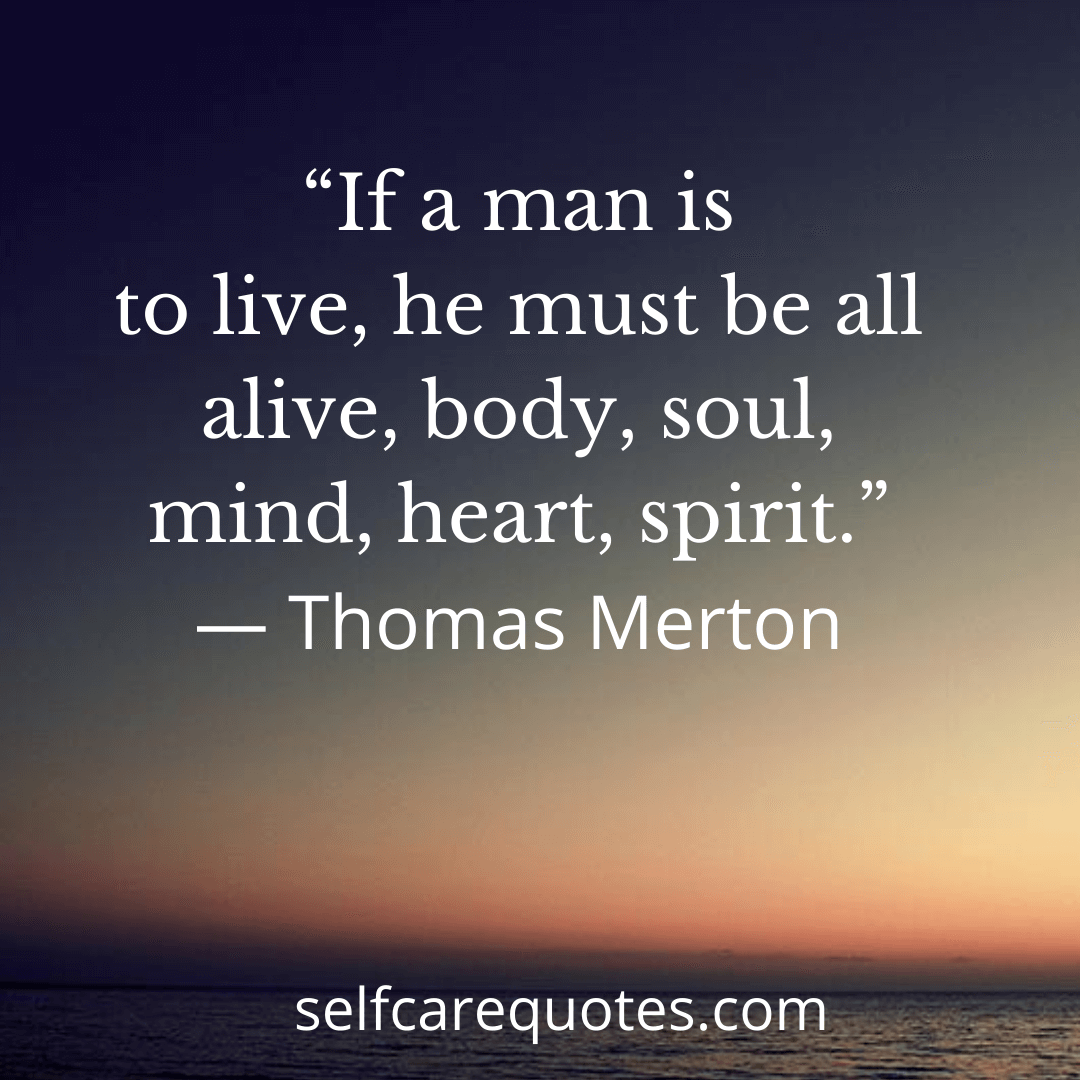If a man is to live, he must be all alive, body, soul, mind, heart, spirit.-Thomas Merton