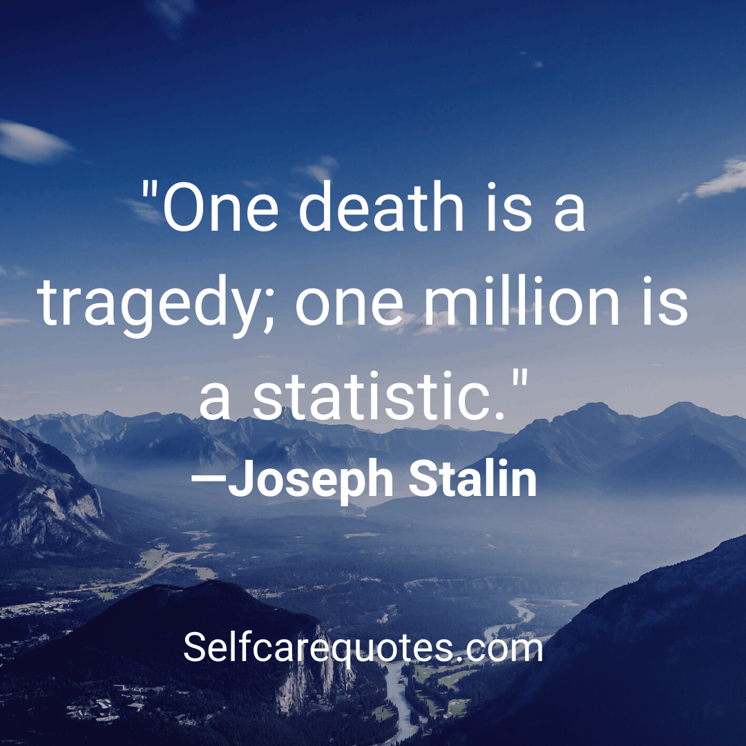 One death is a tragedy,one million is a statistic -Joseph Stalin
