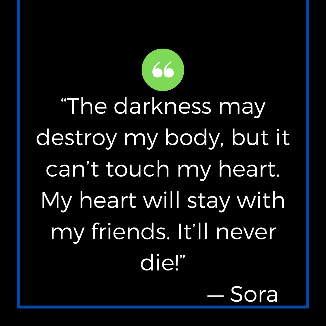 """""""The darkness may destroy my body, but it can't touch my heart. My heart will stay with my friends. It'll never die!"""" — Sora"""