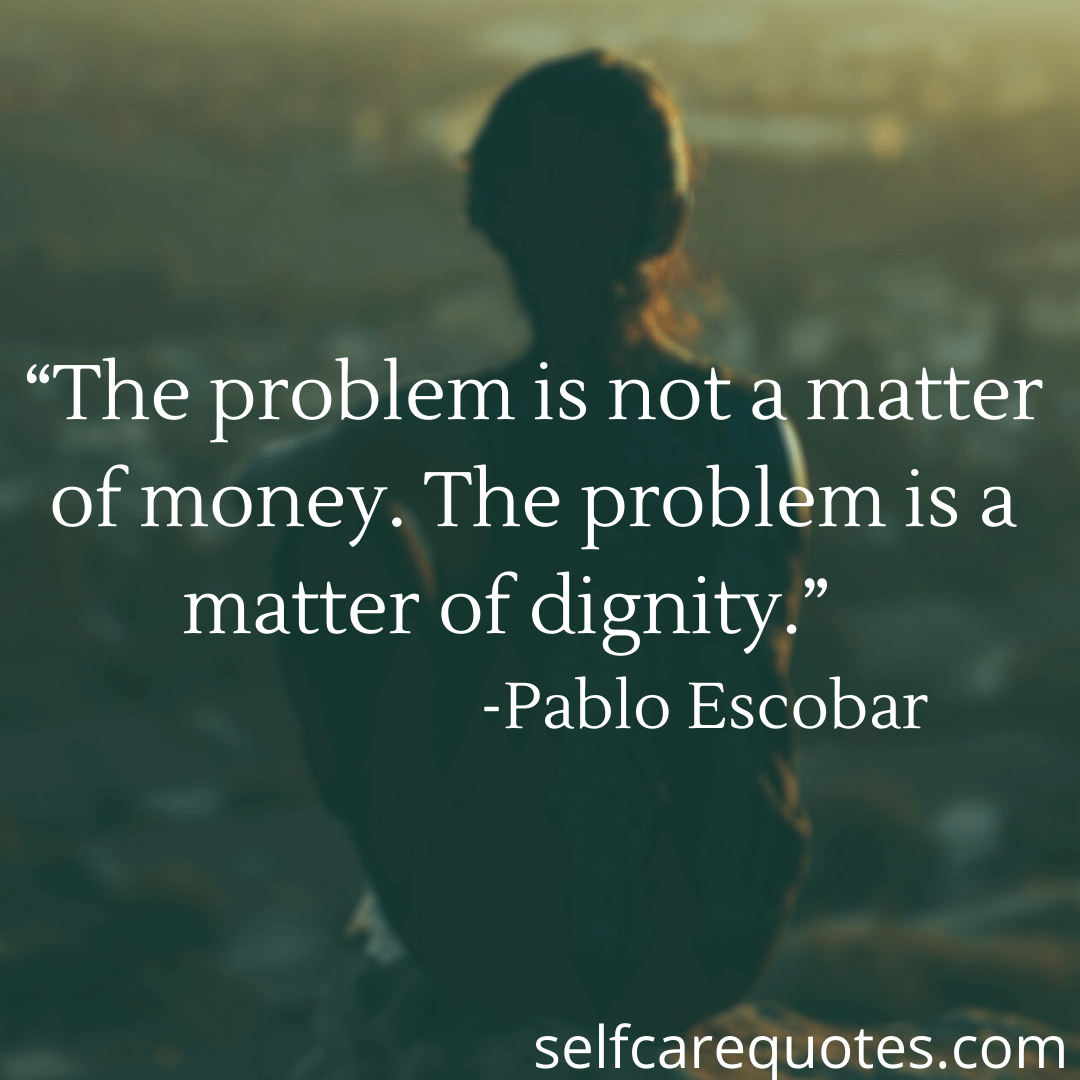 """""""The problem is not a matter of money. The problem is a matter of dignity."""" -Pablo Escobar"""