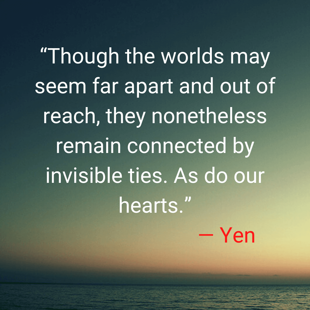 """""""Though the worlds may seem far apart and out of reach, they nonetheless remain connected by invisible ties. As do our hearts."""" — Yen"""
