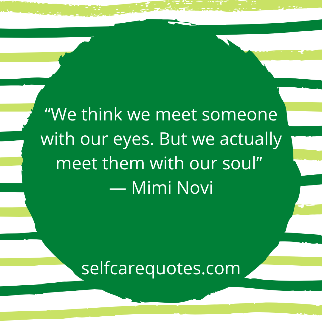 We think we meet someone with our eyes. But we actually meet them with our soul