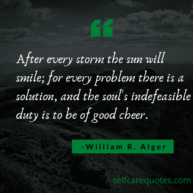 After every storm the sun will smile for every problem there is a solution and the souls indefeasible duty is to be of good cheer. -William R. Alger
