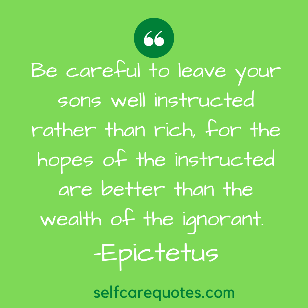 Be careful to leave your sons well instructed rather than rich, for the hopes of the instructed are better than the wealth of the ignorant. -Epictetus