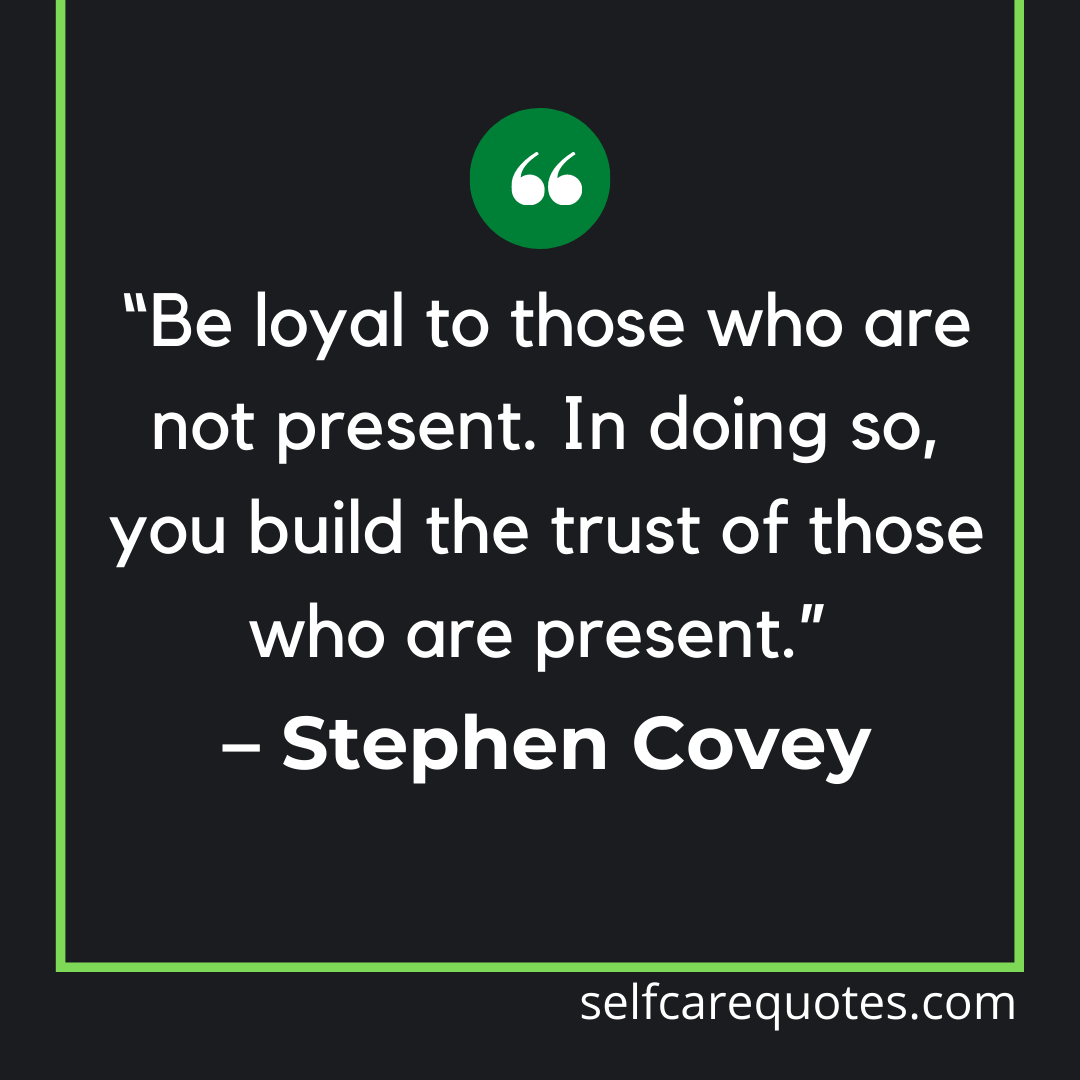 """Be loyal to those who are not present. In doing so, you build the trust of those who are present."""" – Stephen Covey"""