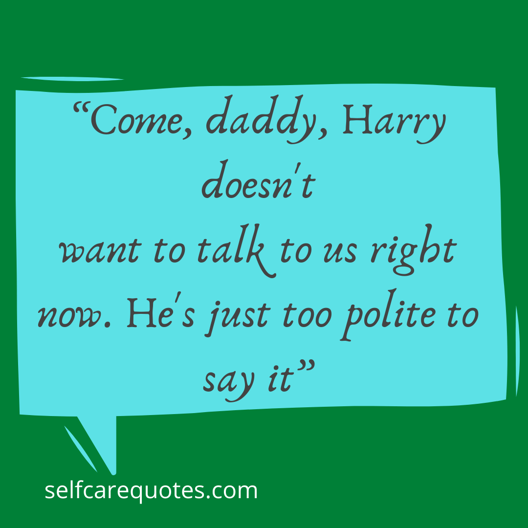 Come, daddy, Harry doesnt want to talk to us right now. Hes just too polite to say it