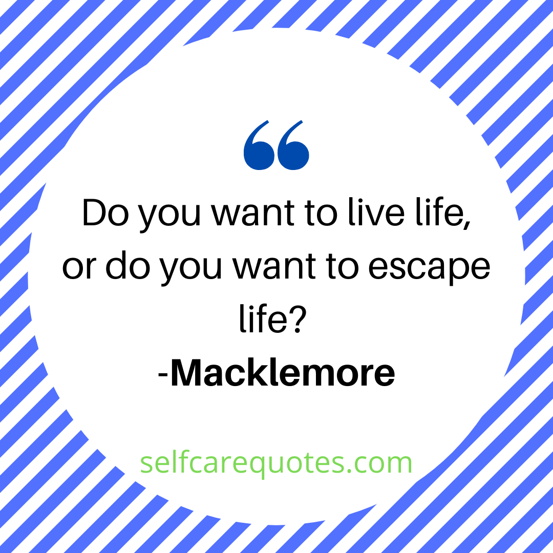 Do you want to live life or do you want to escape life-Macklemore