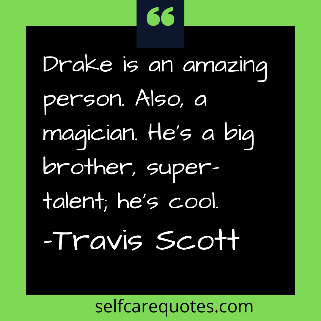 Drake is an amazing person. Also, a magician. He is a big brother, super talent he is cool. -Travis Scott