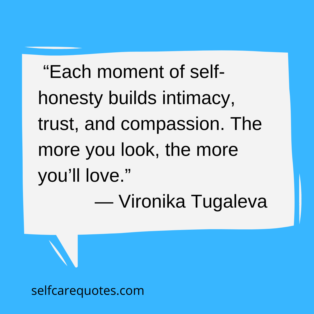 Each moment of self-honesty builds intimacy trust. and compassion. The more you look the more youll love. - Vironika Tugaleva