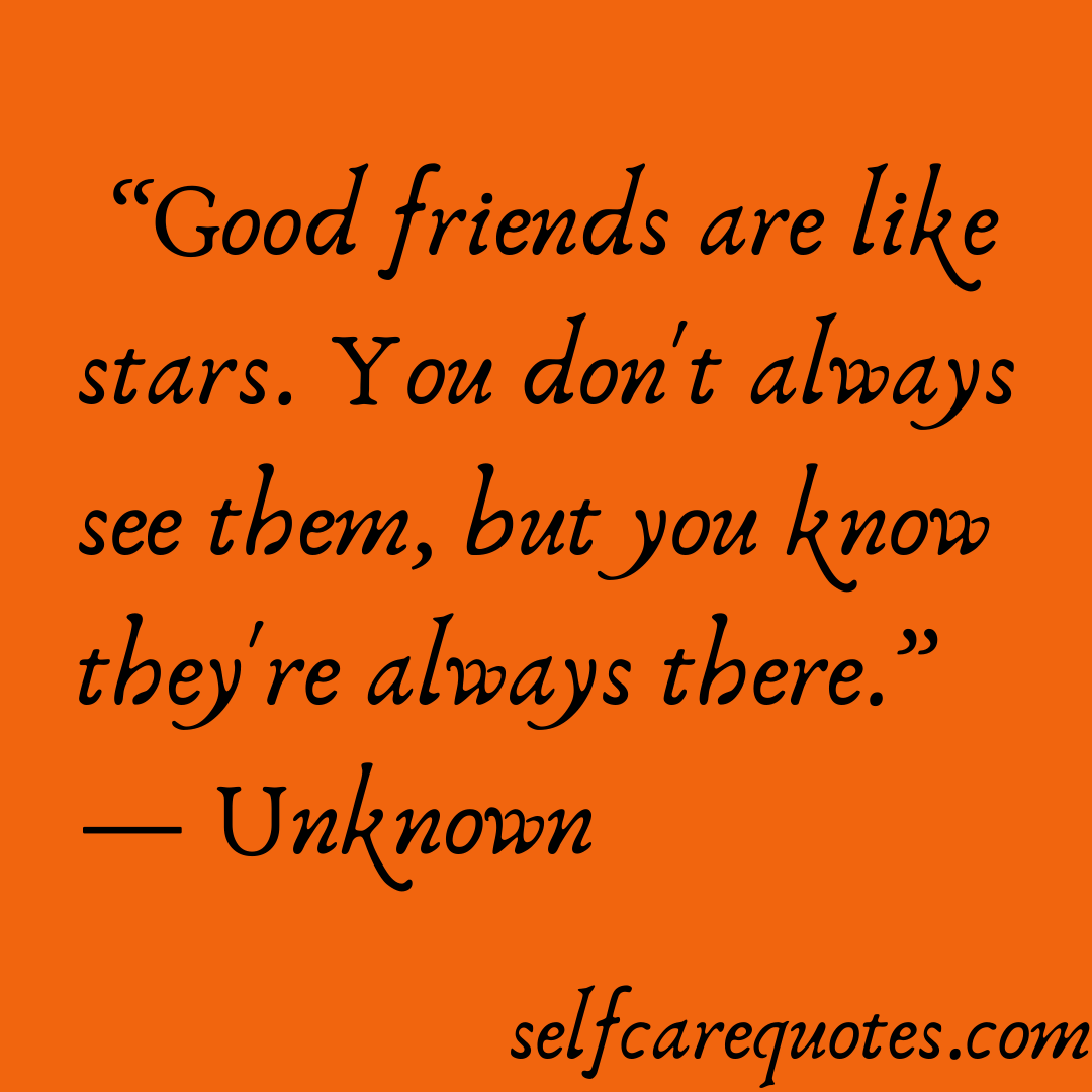 Good friends are like stars. You dont always see them but you know theyre always there.