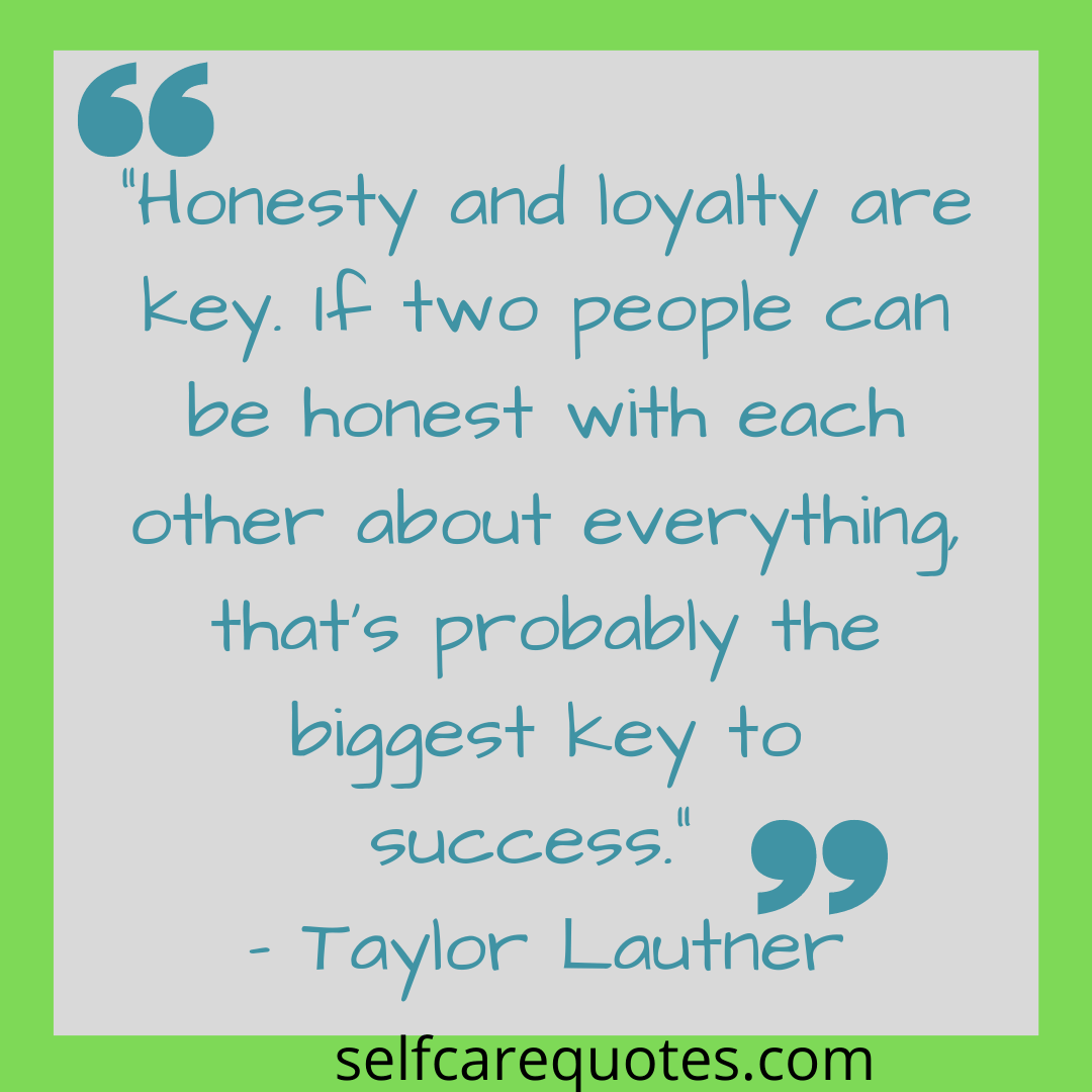 """""""Honesty and loyalty are key. If two people can be honest with each other about everything, that's probably the biggest key to success."""" – Taylor Lautner"""