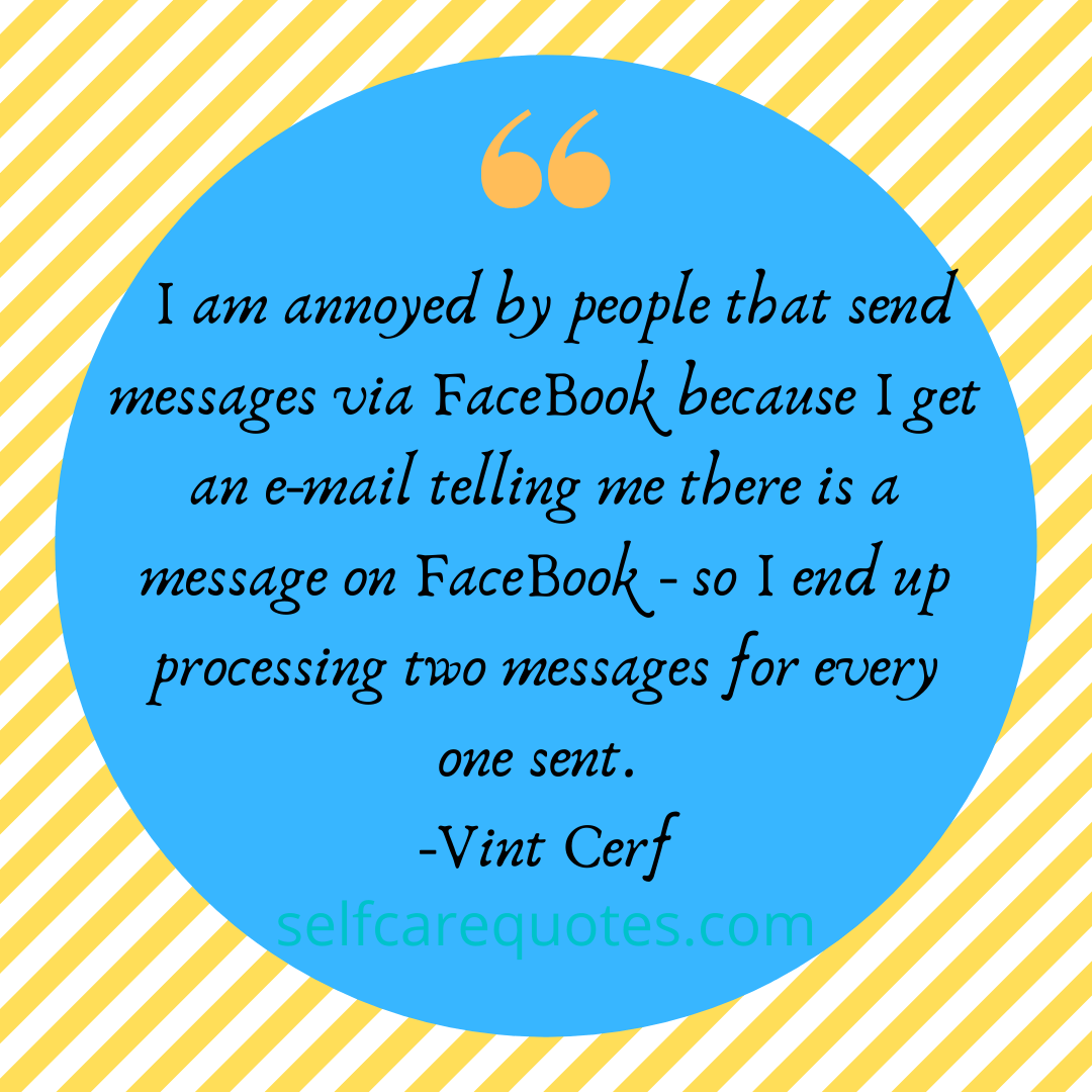 I am annoyed by people that send messages via FaceBook because I get an e-mail telling me there is a message on FaceBook