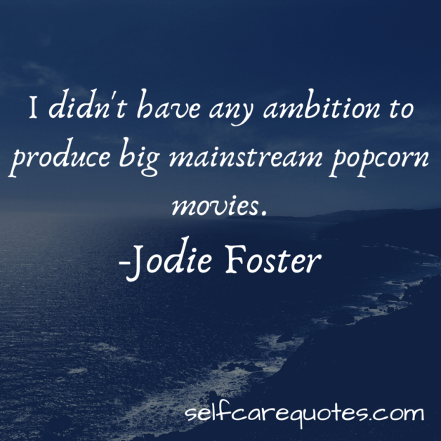 I didn't have any ambition to produce big mainstream popcorn movies.-Jodie Foster