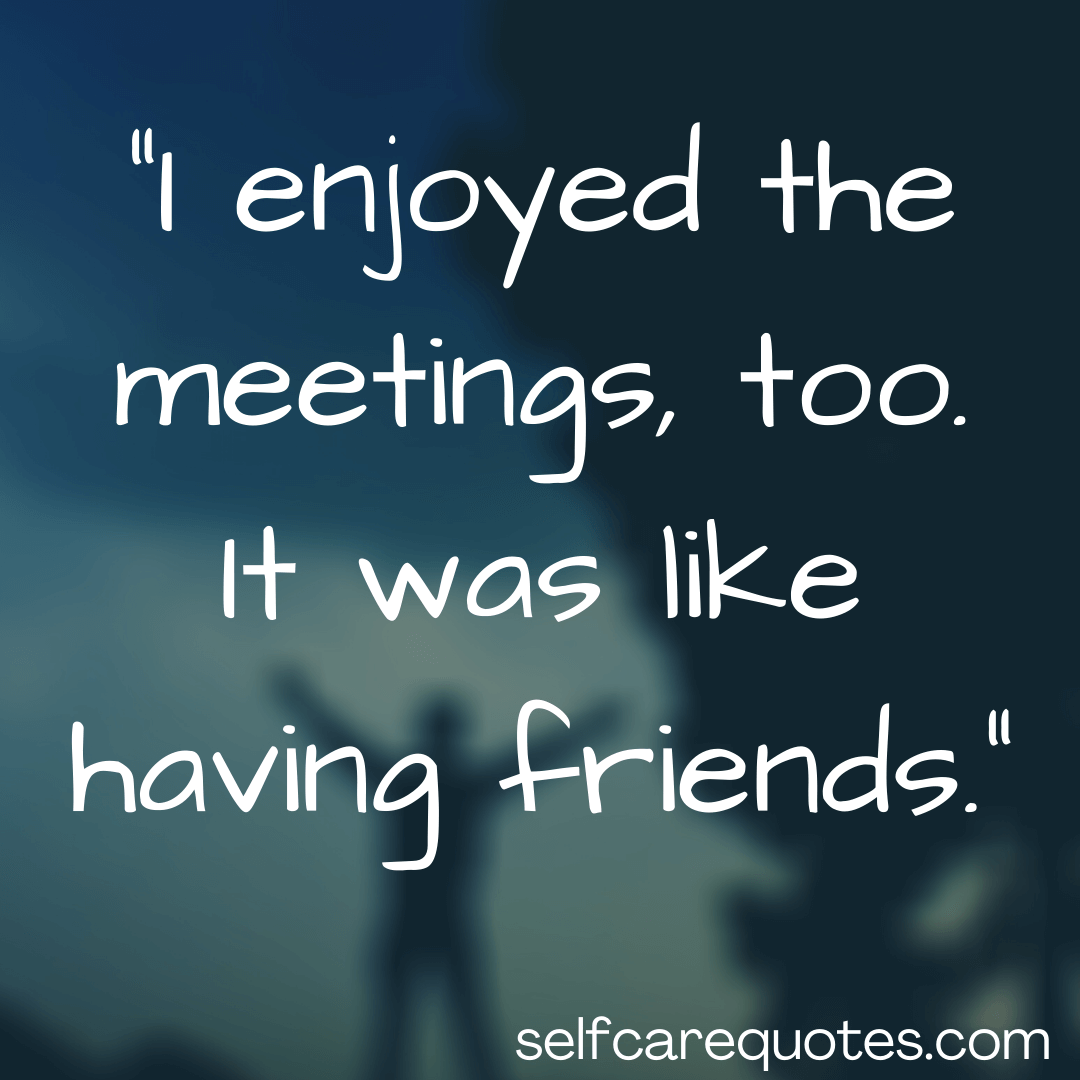 I enjoyed the meetings, too. It was like having friends.