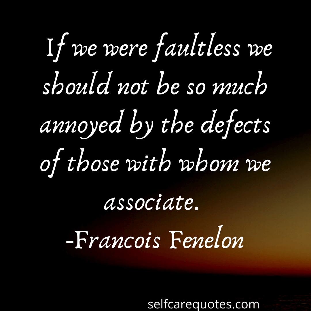 If we were faultless we should not be so much annoyed by the defects of those with whom we associate-Francois Fenelon