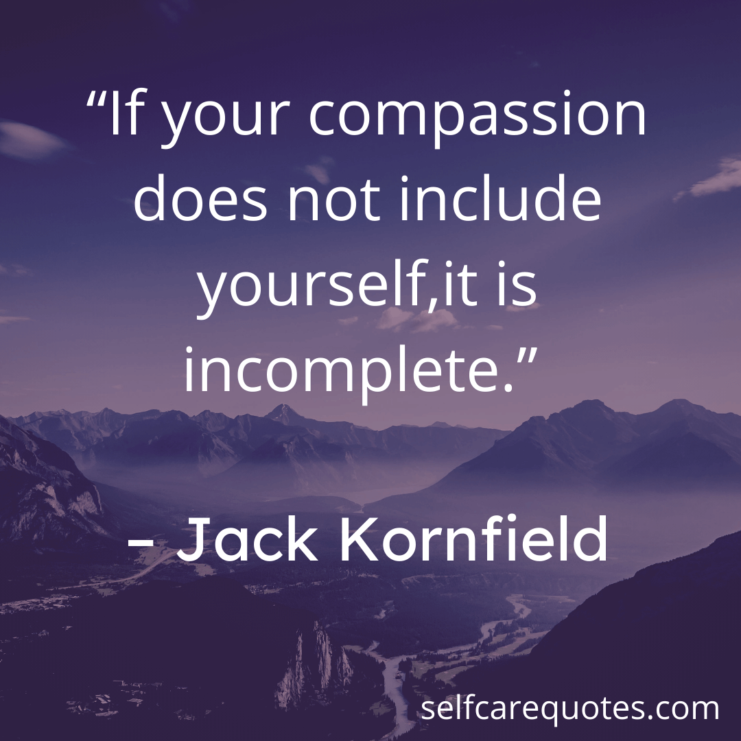If your compassion does not include yourself.it is incomplete. – Jack Kornfield