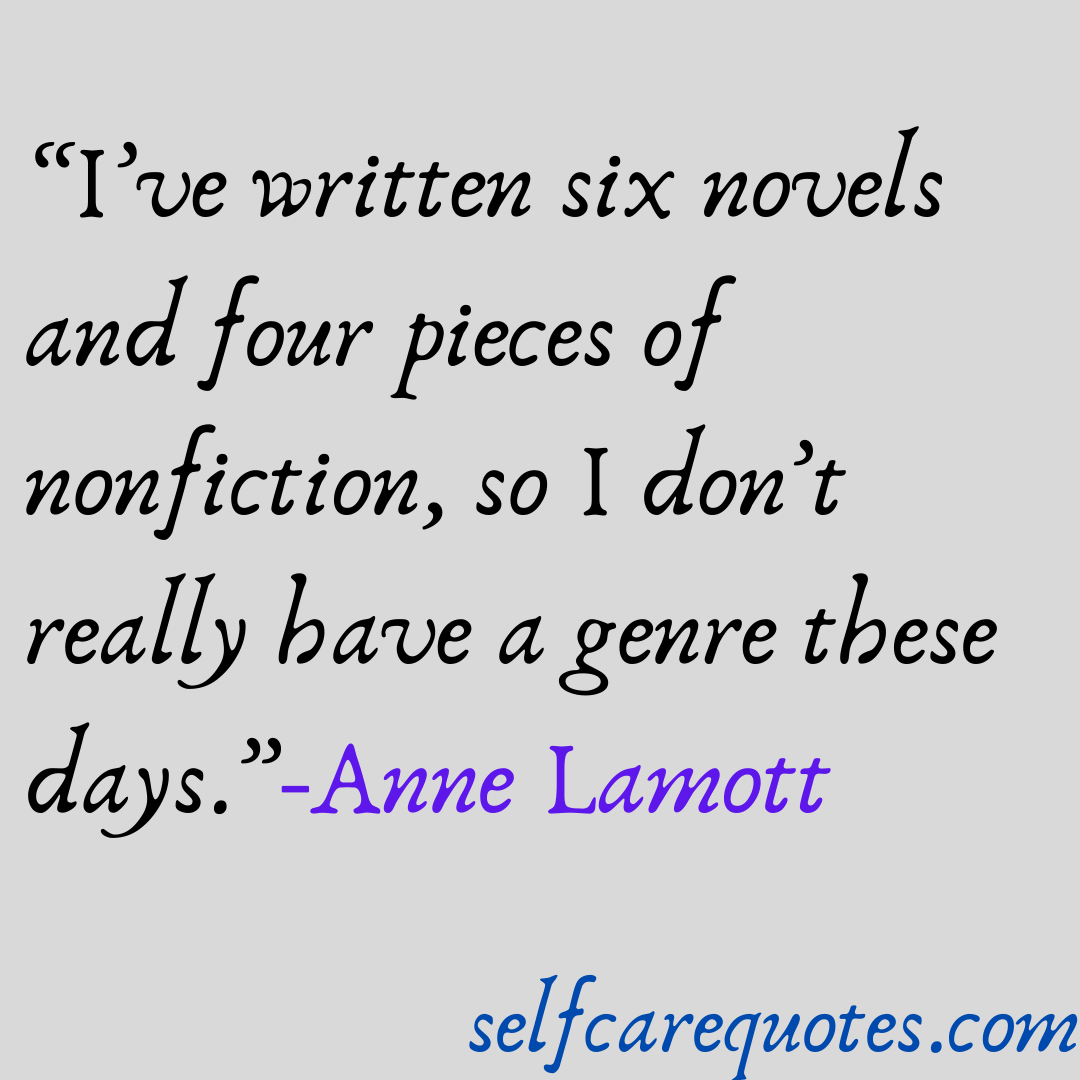 Ive written six novels and four pieces of nonfiction, so I don't really have a genre these days.