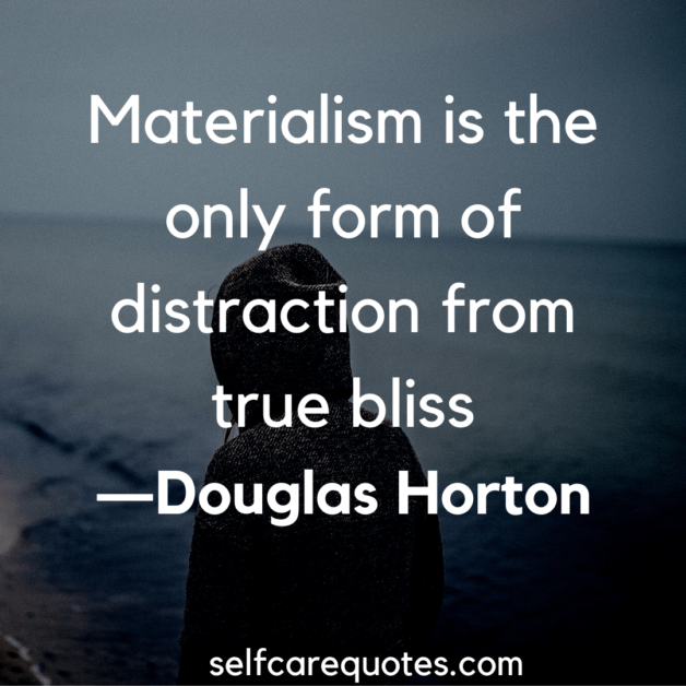 Materialism is the only form of distraction from true bliss. -Douglas Horton
