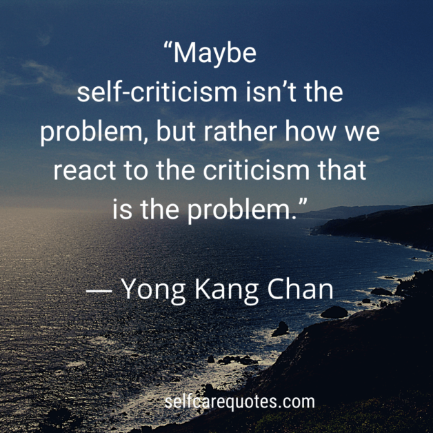 Maybe self-criticism isnt the problem. but rather how we react to the criticism that is the problem.- Yong Kang Chan