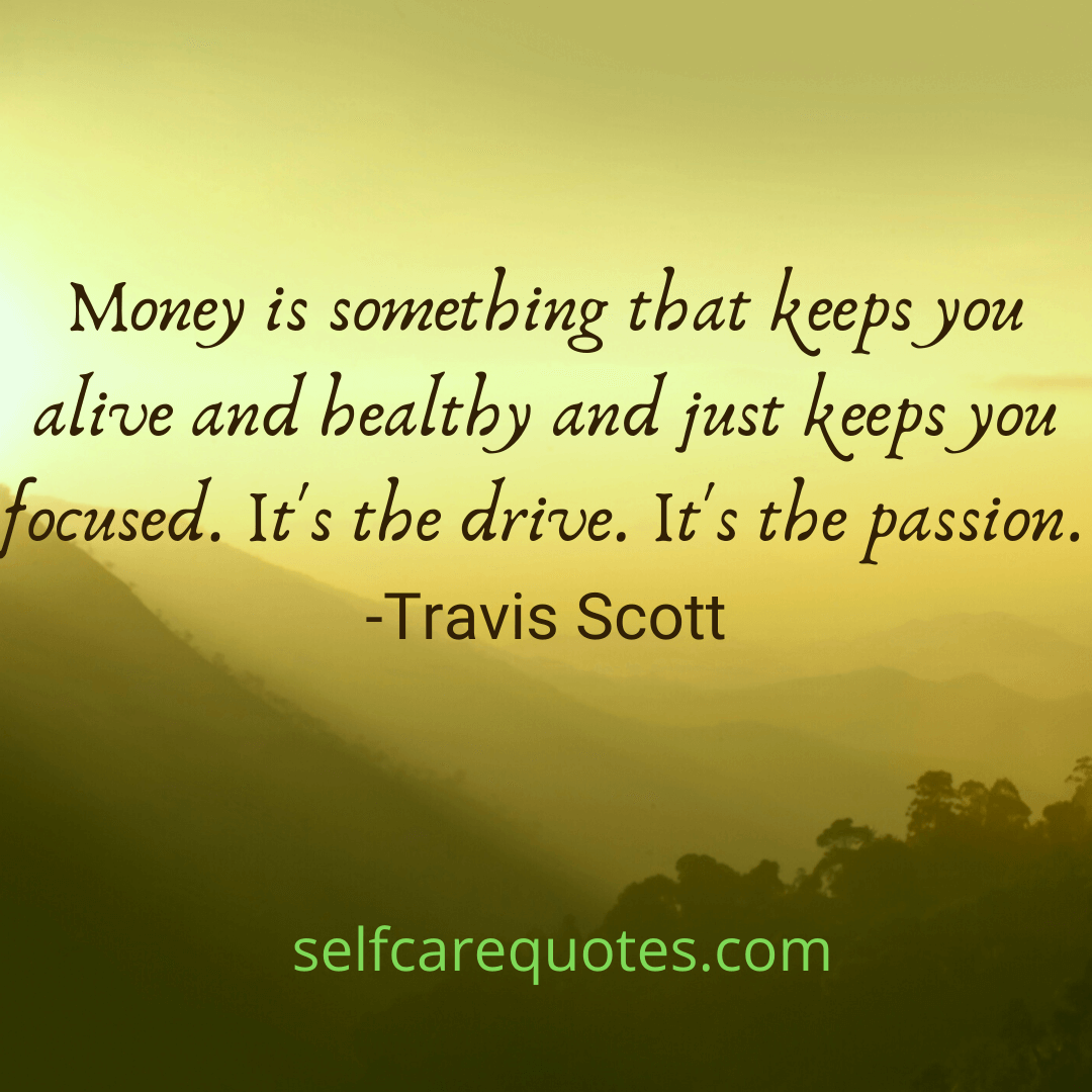 Money is something that keeps you alive and healthy and just keeps you focused. It's the drive. It's the passion. -Travis Scott
