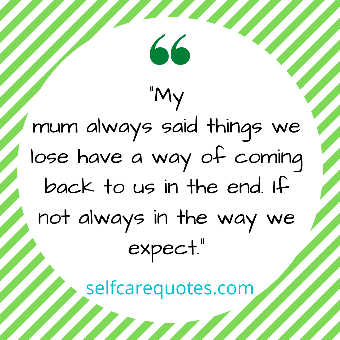 My mum always said things we lose have a way of coming back to us in the end. If not always in the way we expect.