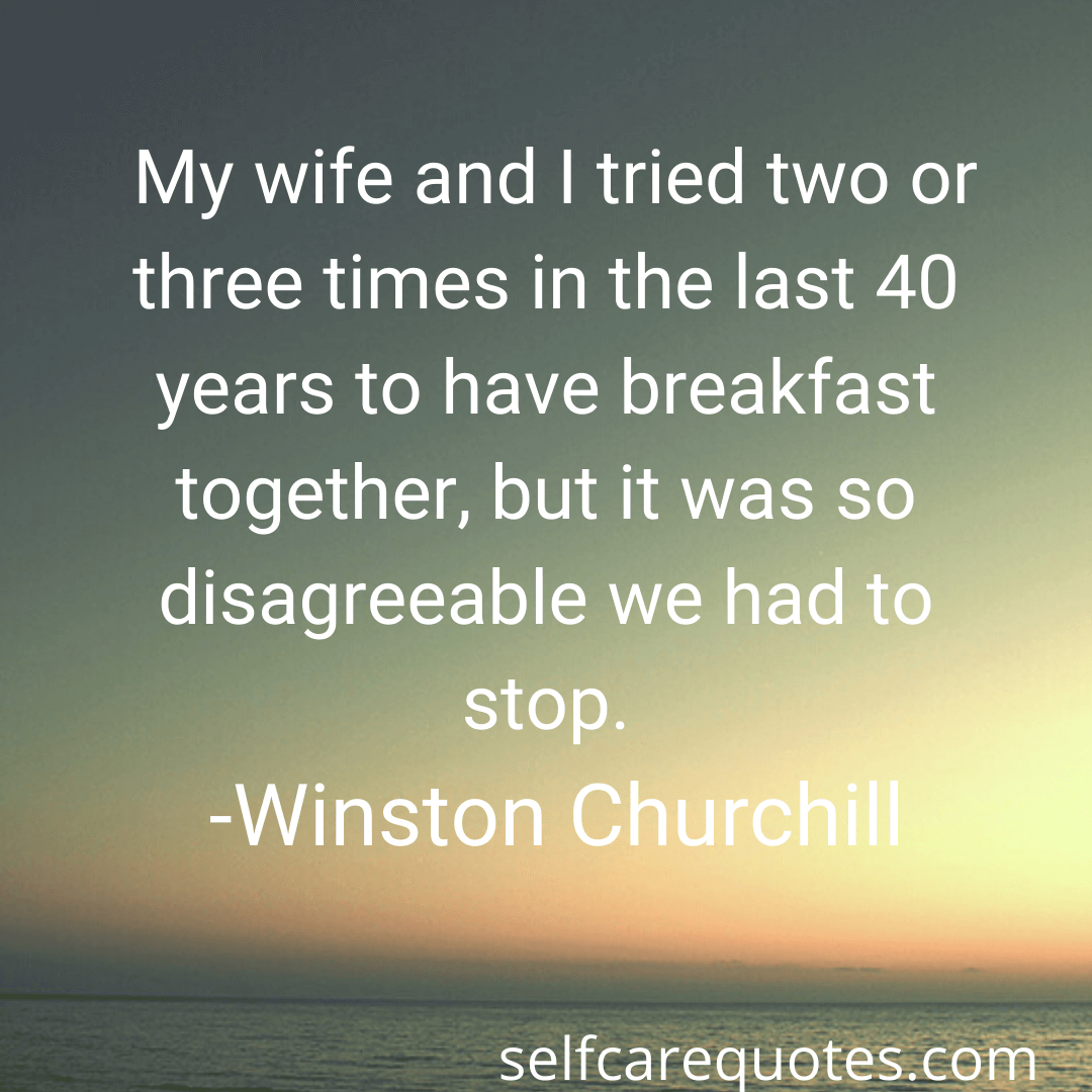 My wife and I tried two or three times in the last 40 years to have breakfast together, but it was so disagreeable we had to stop. -Winston Churchill