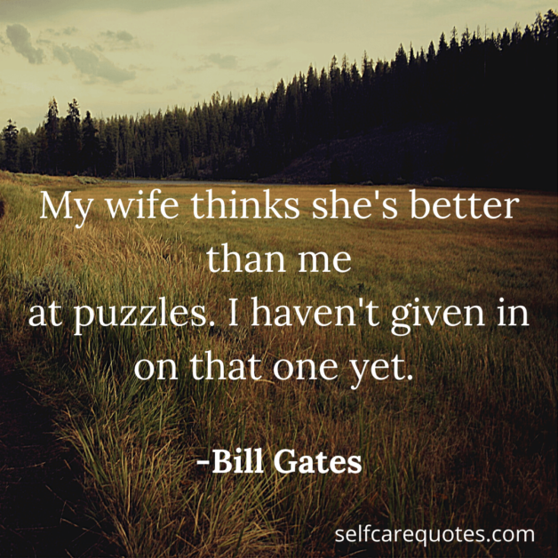 My wife thinks she is better than me at puzzles. I havent given in on that one yet. -Bill Gates